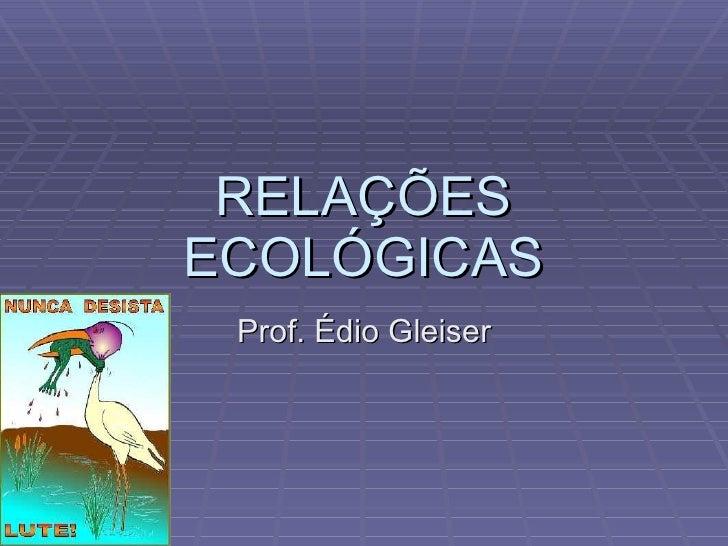 RELAÇÕES ECOLÓGICAS Prof. Édio Gleiser