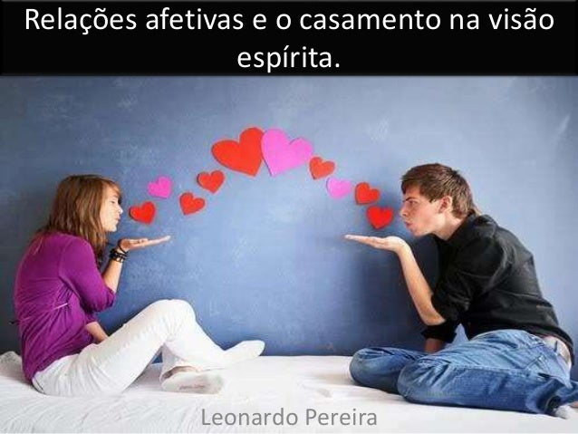 Relações afetivas e o casamento na visão espírita. Leonardo Pereira