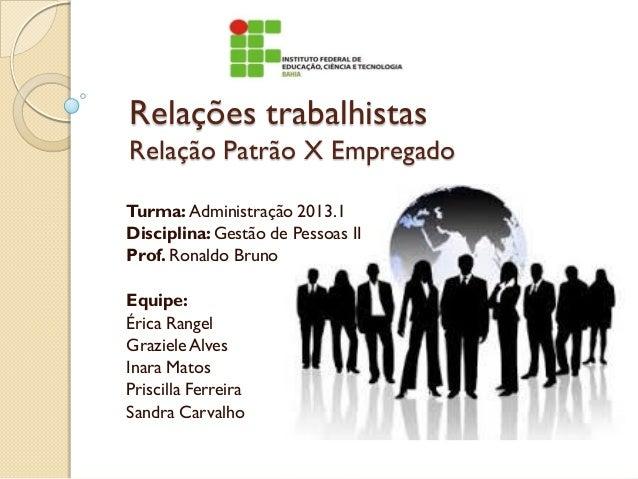 Relações trabalhistas Relação Patrão X Empregado Turma: Administração 2013.1 Disciplina:Gestão de Pessoas II Prof. Ronaldo...