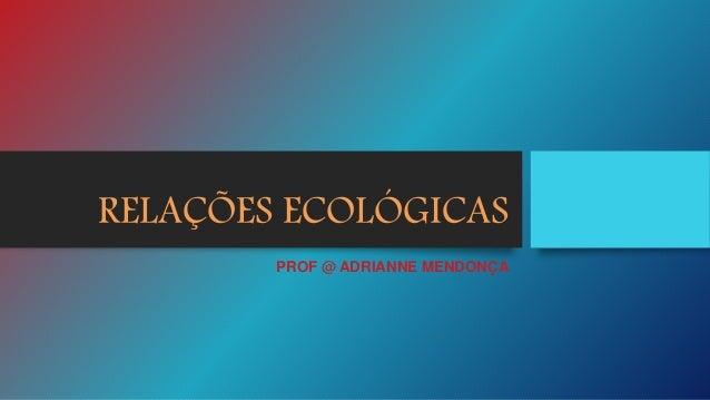 RELAÇÕES ECOLÓGICAS PROF @ ADRIANNE MENDONÇA