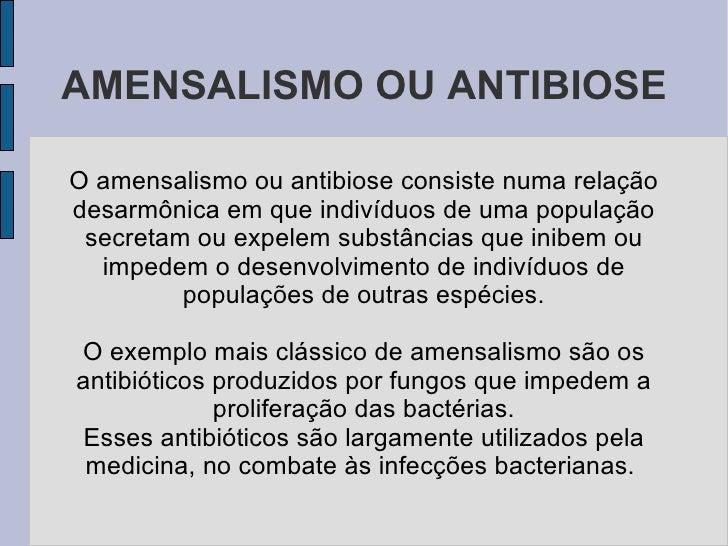 AMENSALISMO OU ANTIBIOSE  O amensalismo ou antibiose consiste numa relação desarmônica em que indivíduos de uma população ...