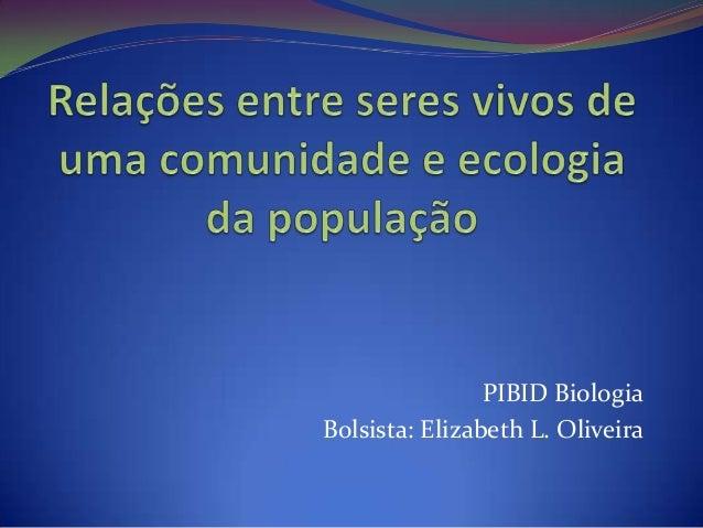 PIBID Biologia Bolsista: Elizabeth L. Oliveira