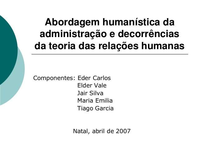 Abordagem humanística da administração e decorrências da teoria das relações humanas Componentes: Eder Carlos Elder Vale J...