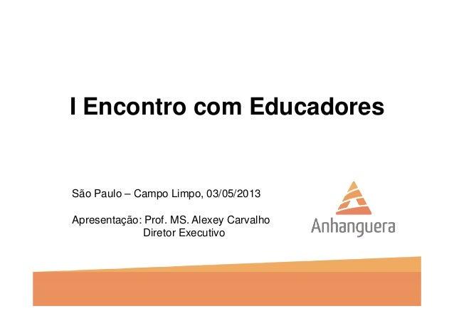 I Encontro com EducadoresSão Paulo – Campo Limpo, 03/05/2013Apresentação: Prof. MS. Alexey CarvalhoDiretor Executivo