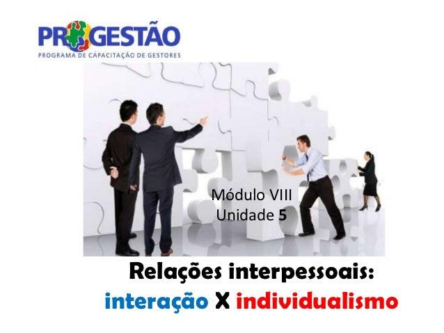 Módulo VIII         Unidade 5  Relações interpessoais:interação X individualismo
