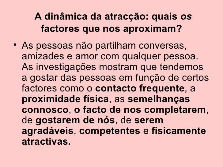 A dinâmica da atracção: quais  os  factores que nos aproximam? <ul><li>As pessoas não partilham conversas, amizades e amor...