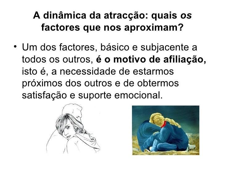 A dinâmica da atracção: quais  os  factores que nos aproximam? <ul><li>Um dos factores, básico e subjacente a todos os out...