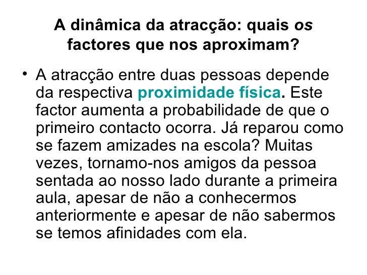 A dinâmica da atracção: quais  os  factores que nos aproximam? <ul><li>A atracção entre duas pessoas depende da respectiva...