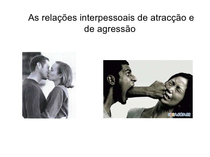 As relações interpessoais de atracção e de agressão