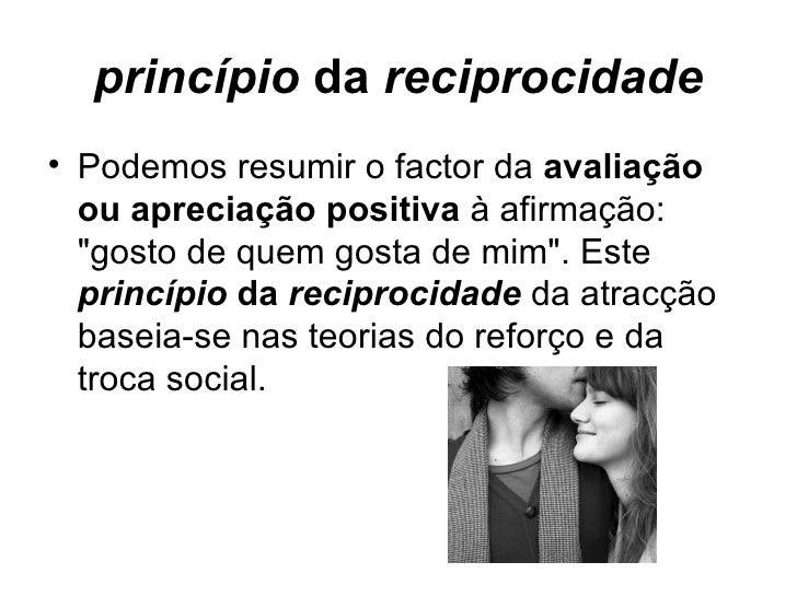 princípio  da  reciprocidade <ul><li>Podemos resumir o factor da  avaliação ou apreciação positiva  à afirmação: &quot;gos...