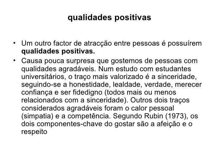qualidades positivas <ul><li>Um outro factor de atracção entre pessoas é possuírem  qualidades positivas. </li></ul><ul><l...