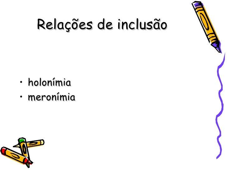 Relações de inclusão <ul><li>holonímia </li></ul><ul><li>meronímia </li></ul>