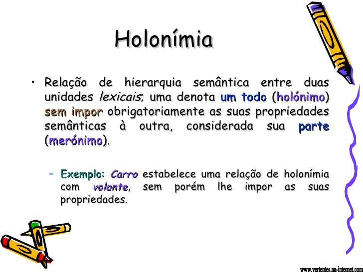 Holonímia <ul><li>Relação de hierarquia semântica entre duas unidades  lexicais ; uma denota  um todo  ( holónimo )  sem i...