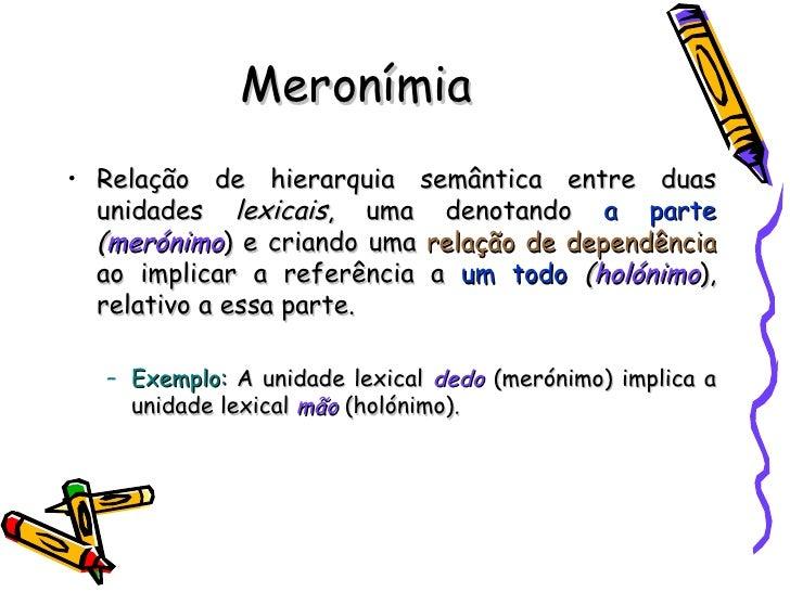 Meronímia <ul><li>Relação de hierarquia semântica entre duas unidades  lexicais , uma denotando  a parte   ( merónimo ) e ...