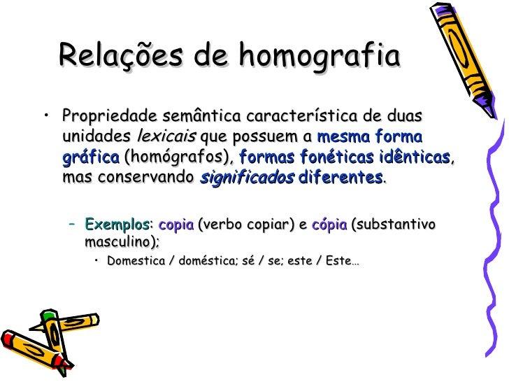 Relações de homografia <ul><li>Propriedade semântica característica de duas unidades  lexicais  que possuem a  mesma forma...