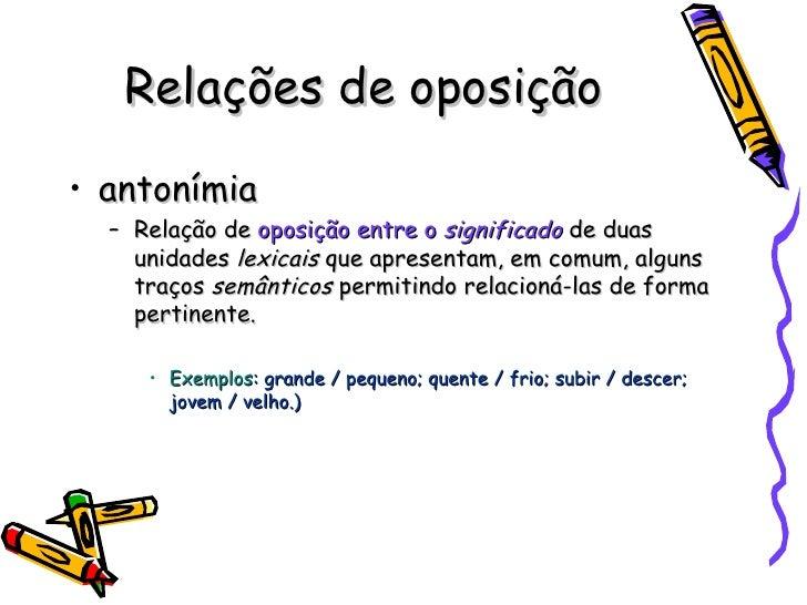 Relações de oposição <ul><li>antonímia </li></ul><ul><ul><li>Relação de  oposição entre o  significado  de duas unidades  ...