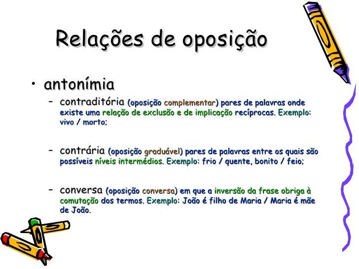 Relações de oposição <ul><li>antonímia </li></ul><ul><ul><li>contraditória  (oposição  complementar ) pares de palavras on...