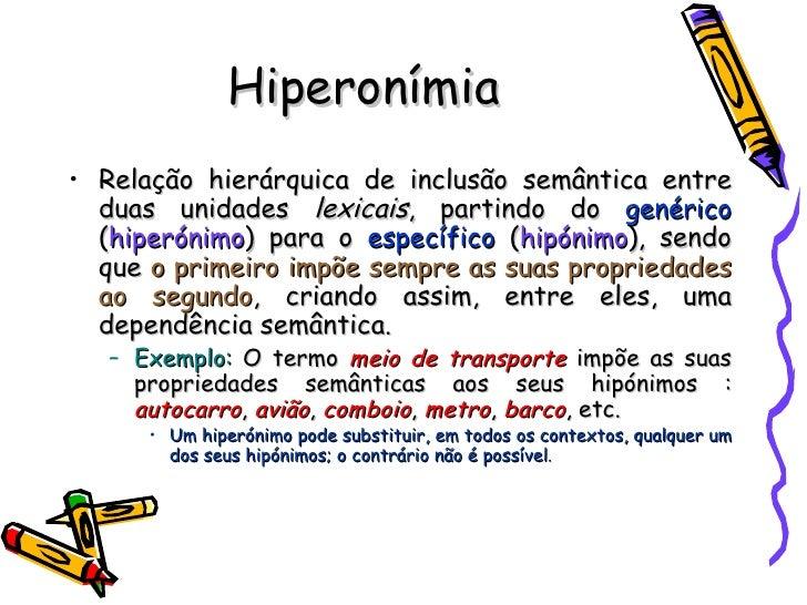 Hiperonímia <ul><li>Relação hierárquica de inclusão semântica entre duas unidades  lexicais , partindo do  genérico  ( hip...
