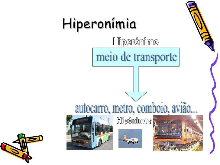 Hiperonímia Hipónimos meio de transporte autocarro, metro, comboio, avião... Hiperónimo