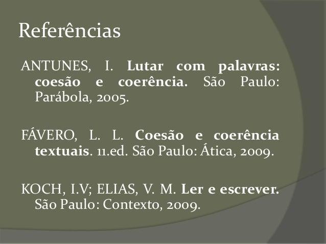 Referências ANTUNES, I. Lutar com palavras: coesão e coerência. São Paulo: Parábola, 2005. FÁVERO, L. L. Coesão e coerênci...