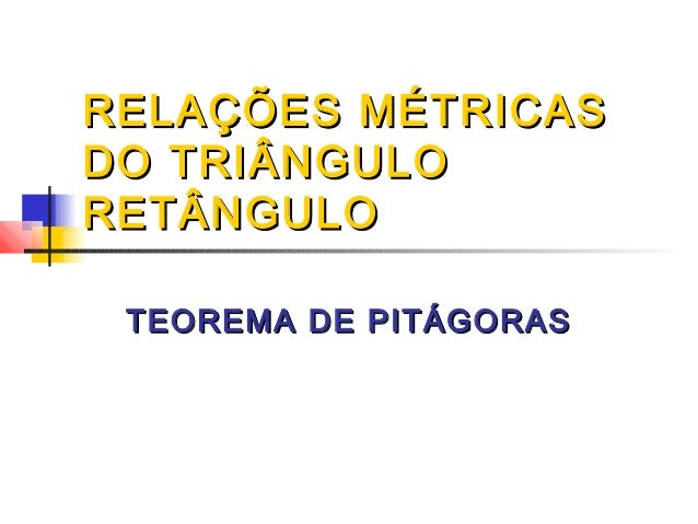 RELAÇÕES MÉTRICASDO TRIÂNGULORETÂNGULO TEOREMA DE PITÁGORAS