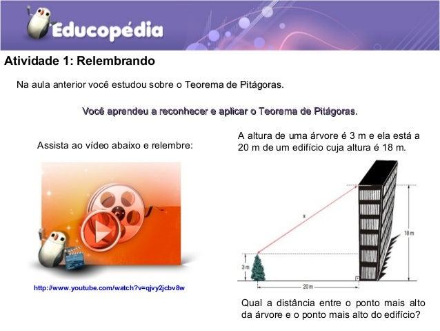 Atividade 1: Relembrando Na aula anterior você estudou sobre o Teorema de Pitágoras.Teorema de Pitágoras. Você aprendeu a ...