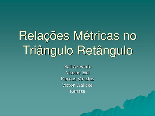 Relações Métricas noTriângulo RetânguloNeil AzevedoNicolas EidiMarcus ViniciusVictor WallaceRenata