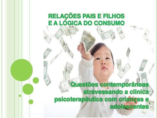 RELAÇÕES PAIS E FILHOS E A LÓGICA DO CONSUMO  Questões contemporâneas atravessando a clinica psicoterapêutica com crianças...