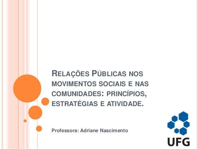 RELAÇÕES PÚBLICAS NOS MOVIMENTOS SOCIAIS E NAS COMUNIDADES: PRINCÍPIOS, ESTRATÉGIAS E ATIVIDADE. Professora: Adriane Nasci...
