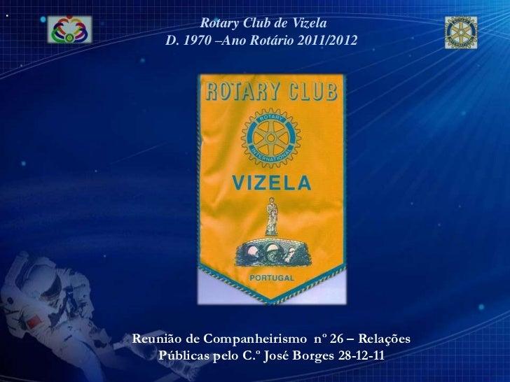 Rotary Club de Vizela     D. 1970 –Ano Rotário 2011/2012Reunião de Companheirismo nº 26 – Relações   Públicas pelo C.º Jos...