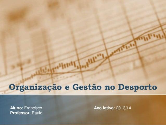 Organização e Gestão no Desporto Aluno: Francisco Professor: Paulo  Ano letivo: 2013/14