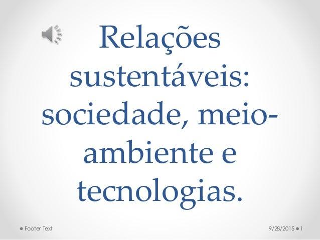 Relações sustentáveis: sociedade, meio- ambiente e tecnologias. 9/28/2015 1Footer Text