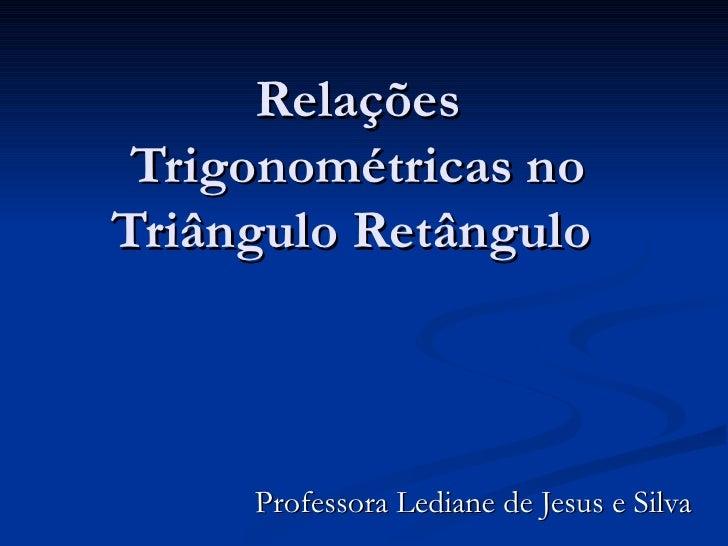 Relações Trigonométricas no Triângulo Retângulo  Professora Lediane de Jesus e Silva