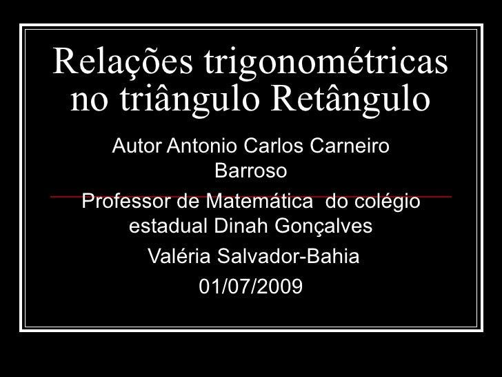 Relações trigonométricas  no triângulo Retângulo     Autor Antonio Carlos Carneiro                 Barroso  Professor de M...