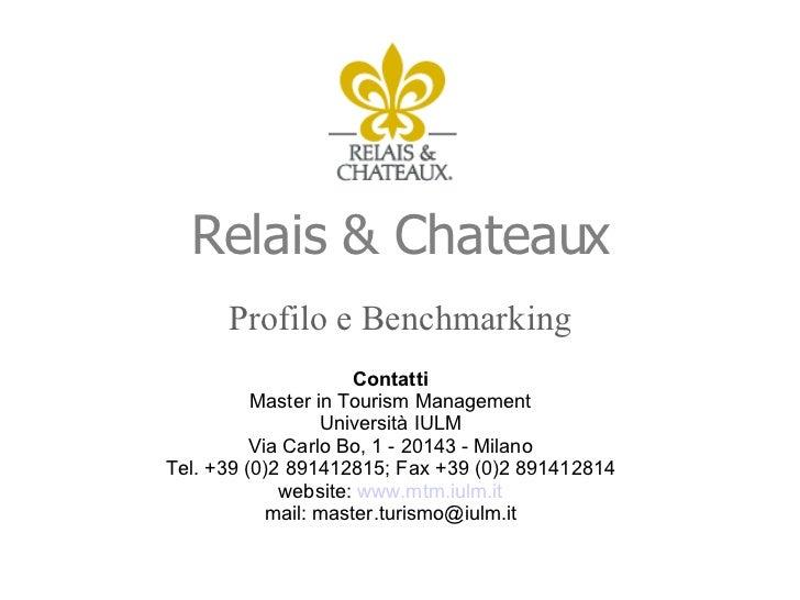 Relais & Chateaux <ul><li>Profilo e Benchmarking </li></ul>Contatti Master in Tourism Management Università IULM Via Carlo...