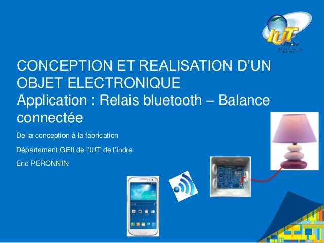 CONCEPTION ET REALISATION D'UN OBJET ELECTRONIQUE Application : Relais bluetooth – Balance connectée De la conception à la...