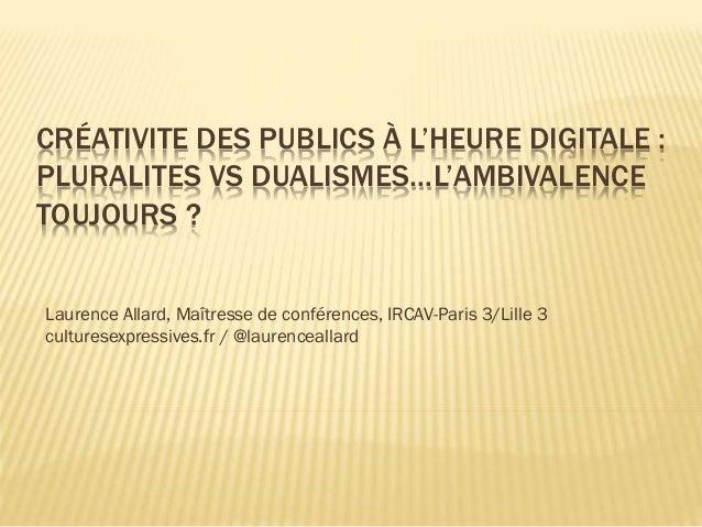 CRÉATIVITE DES PUBLICS À L'HEURE DIGITALE : PLURALITES VS DUALISMES…L'AMBIVALENCE TOUJOURS ? Laurence Allard, Maîtresse de...