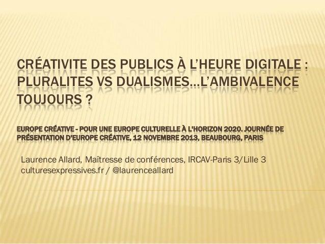 CRÉATIVITE DES PUBLICS À L'HEURE DIGITALE : PLURALITES VS DUALISMES…L'AMBIVALENCE TOUJOURS ? EUROPE CRÉATIVE - POUR UNE EU...