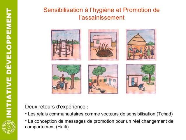 INITIATIVEDÉVELOPPEMENT Sensibilisation à l'hygiène et Promotion de l'assainissement Deux retours d'expérience : • Les rel...