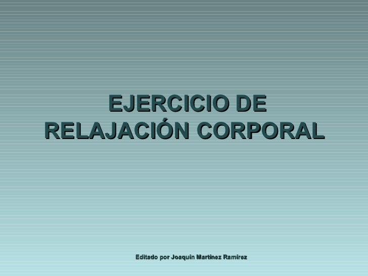 EJERCICIO DE RELAJACIÓN CORPORAL Editado por Joaquín Martínez Ramírez