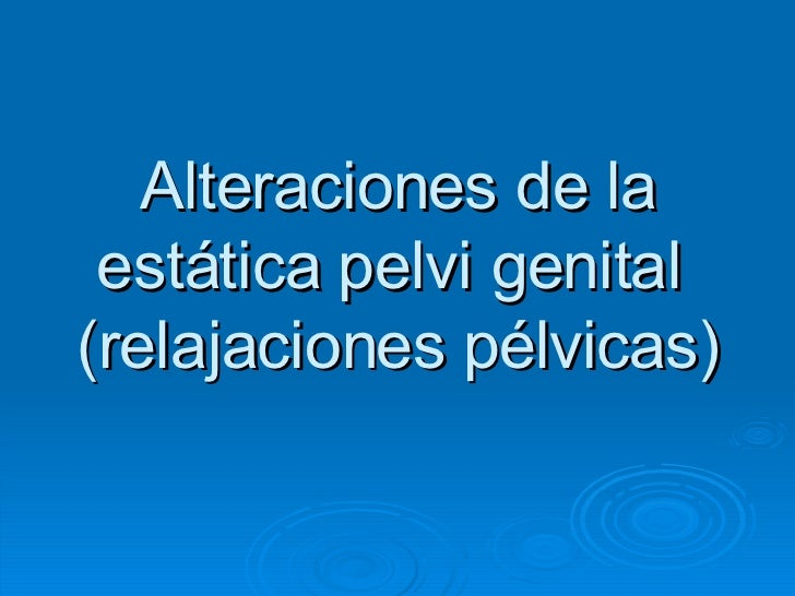 Alteraciones de la estática pelvi genital  (relajaciones pélvicas)