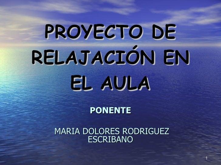 PROYECTO DE RELAJACIÓN EN EL AULA PONENTE MARIA DOLORES RODRIGUEZ ESCRIBANO
