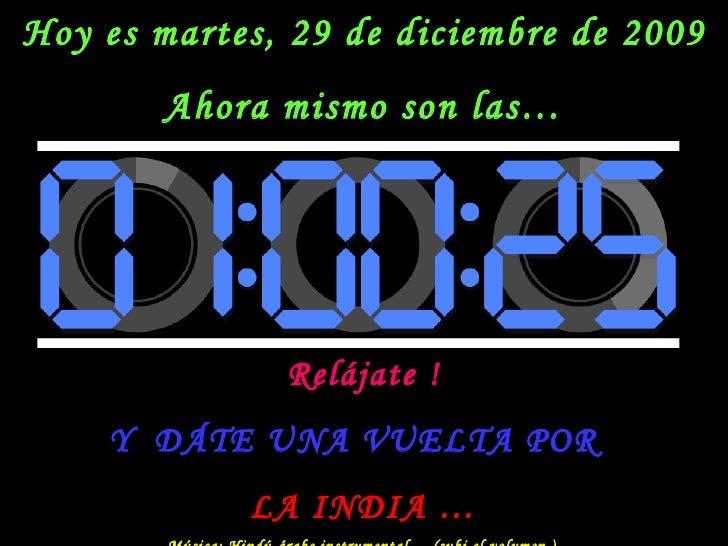 Hoy es  martes, 29 de diciembre de 2009 Ahora mismo son las… Relájate ! Y  DÁTE UNA VUELTA POR  LA INDIA … Música: Hindú-á...