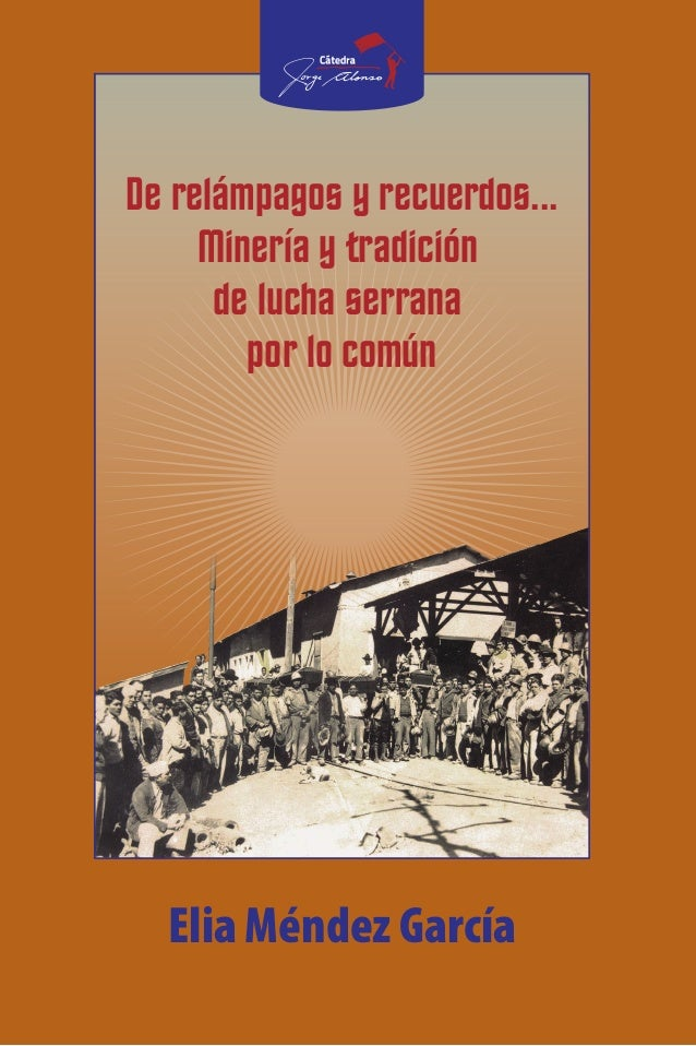 1 PREMIOCÁTEDRAJORGEALONSO2015 De relámpagos y recuerdos... Minería y tradición de lucha serrana por lo común Elia Méndez ...