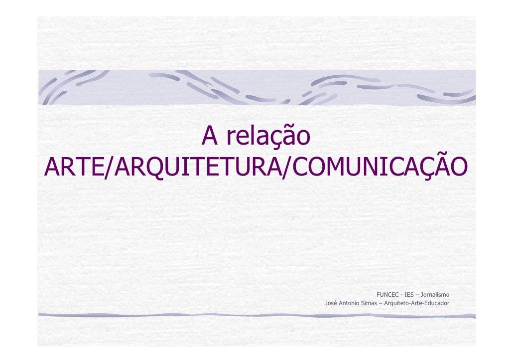A relação ARTE/ARQUITETURA/COMUNICAÇÃO                                        FUNCEC - IES – Jornalismo                   ...