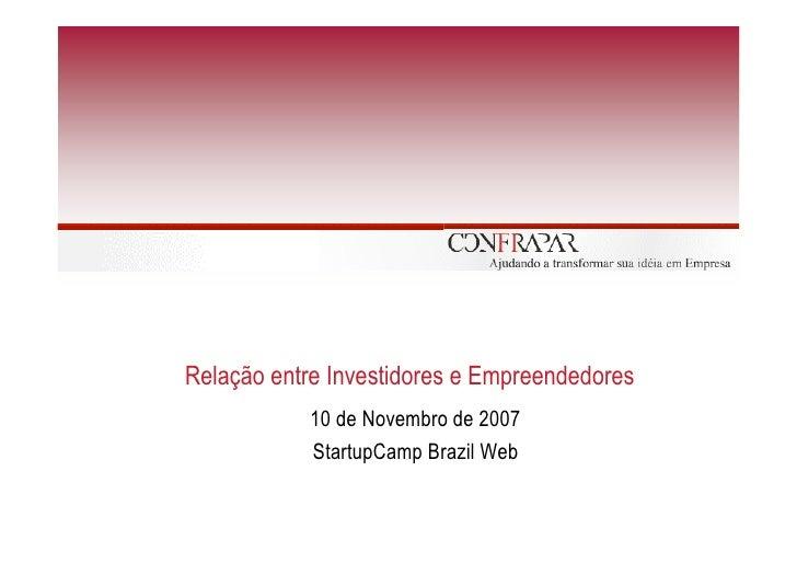 Relação entre Investidores e Empreendedores            10 de Novembro de 2007            StartupCamp Brazil Web