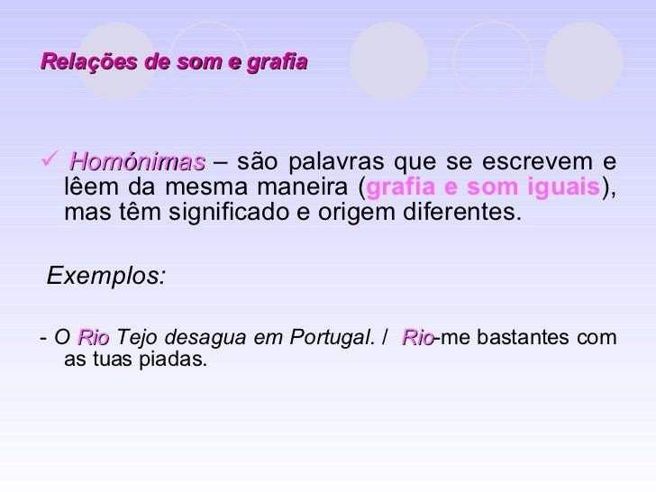 Relações de som e grafia <ul><li>   Homónimas  – são palavras que se escrevem e lêem da mesma maneira ( grafia e som igua...