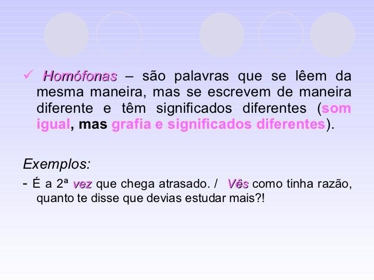 <ul><li>   Homófonas  – são palavras que se lêem da mesma maneira, mas se escrevem de maneira diferente e têm significado...