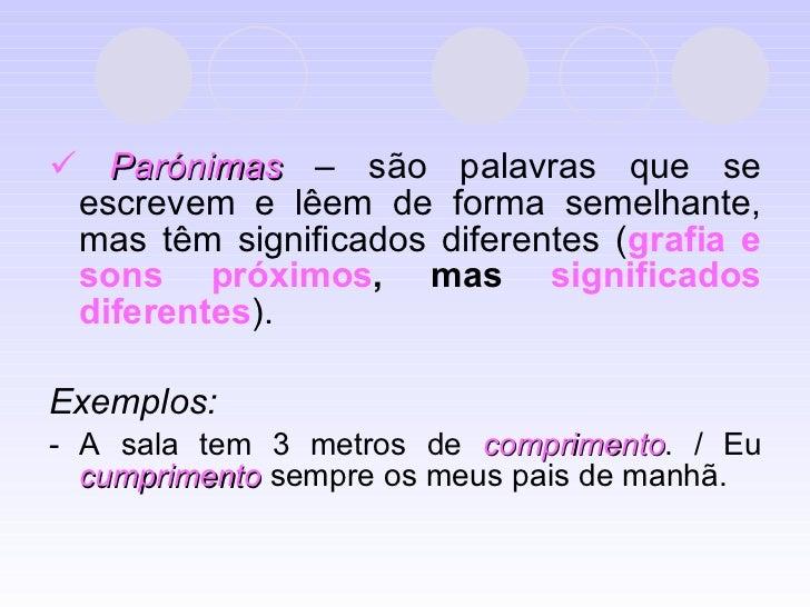 <ul><li>   Parónimas  – são palavras que se escrevem e lêem de forma semelhante, mas têm significados diferentes ( grafia...
