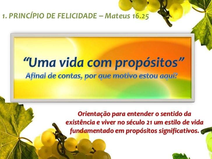 """1. PRINCÍPIO DE FELICIDADE – Mateus 16.25<br />""""Uma vida com propósitos""""Afinal de contas, por que motivo estou aqui?<br />..."""